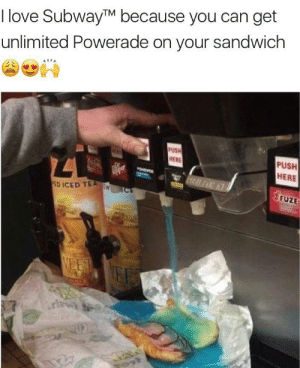 Edli: I love SubwayTM because you can get  unlimited Powerade on your sandwich  PUSH  PUSH  HERE  ED ICED TEA  FUZE