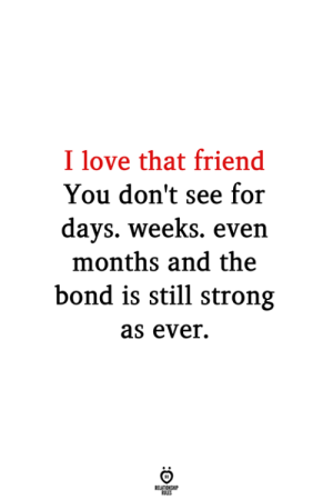 As Ever: I love that friend  You don't see for  days. weeks. even  months and the  bond is still strong  as ever.