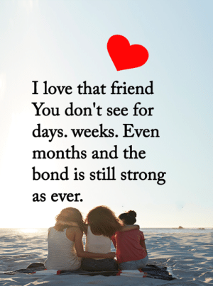 <3: I love that friend  You don't see for  days. weeks. Even  months and the  bond is still strong  as ever  T <3