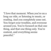 "Love, Music, and Content: ""I love that moment. When you're on a  long car ride, or listening to music, or  reading. And you completely zone out.  You forget your troubles, and everyone  around you. You're focused on that one  thing, and that one thing only. You're  content, and everything seems  peaceful"