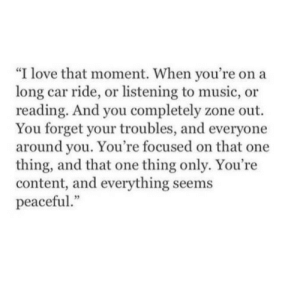 "that moment when: ""I love that moment. When you're on a  long car ride, or listening to music, or  reading. And you completely zone out.  You forget your troubles, and everyone  around you. You're focused on that one  thing, and that one thing only. You're  content, and everything seems  peaceful"""