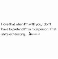 Funny, Love, and Memes: I love that when I'm with you, I don't  have to pretend I'm a nice person. That  shit's exhausting... Aesacasm,.ony SarcasmOnly