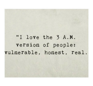 "Love, Real, and A&m: ""I love the 3 A. M  version of people:  vulnerable, honest, real"