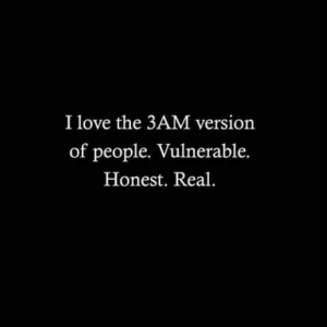 Love, Real, and People: I love the 3AM version  of people. Vulnerable.  Honest. Real