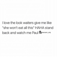"SarcasmOnly: I love the look waiters give me like  ""she won't eat all this"" HAHA stand  back and watch me Paul Asarcasm. only  @sarcasm only SarcasmOnly"
