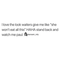 "SarcasmOnly: I love the look waiters give me like ""she  won't eat all this"" HAHA stand back and  watch me paul. Aosarcasm only SarcasmOnly"