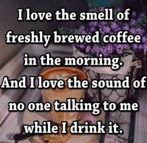 Dank, Love, and Smell: I love the smell of  freshlv brewed coffee  in the morning  And Ilove the sound of  no one talking to me  while Idrinkit.