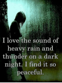 Do you love the  sound of rain?  -a-: I love the sound of  heavy rain and  thunder on a dark  night, I find it so  peaceful Do you love the  sound of rain?  -a-