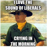 Must be Saturday! Every liberals 6th day off this week.: I LOVE THE  SOUND OF LIBERALS  CRYING IN  THE MORNING Must be Saturday! Every liberals 6th day off this week.