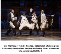 Love, Memes, and 🤖: I love The Story of Tonight (Reprise). Not only is it a fun song, but  it discretely foreshadows Hamilton's infidelity. Idon't understand  why anyone wouldn't like it. i like it! i just don't listen to it that often