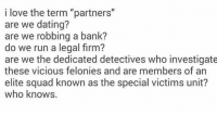 """Memes, Squad, and Bank: i love the term """"partners""""  are we dating?  are we robbing a bank?  do we run a legal firm?  are we the dedicated detectives who investigate  these vicious felonies and are members of an  elite squad known as the special victims unit?  who knows."""