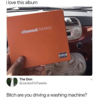 "Bitch, Driving, and Love: i love this album  dhannel ORANGE  The Don  @JackedYoTweets  Bitch are you driving a washing machine? <p>Looks like it. via /r/memes <a href=""https://ift.tt/2lwmU3k"">https://ift.tt/2lwmU3k</a></p>"