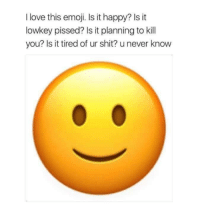 Dank, Emoji, and Love: I love this emoji. Is it happy? Is it  lowkey pissed? Is it planning to kill  you? Is it tired of ur shit? u never know 😄