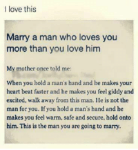 Memes, 🤖, and Security: I love this  Marry a man who loves you  more than you love him  My mother once told me:  When you hold a man's hand and he makes your  heart beat faster and he makes you feel giddy and  excited, walk away from this man. He is not the  man for you. If you hold a man's hand and he  makes you feel warm, safe and secure, hold onto  him. This is the man you are going to marry. Tag Someone ❤