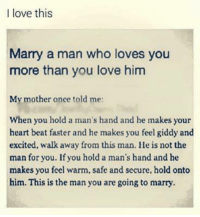 Love, Memes, and Heart: I love this  Marry a man who loves you  more than you love him  My mother once told me:  When you hold a man's hand and he makes your  heart beat faster and he makes you feel giddy and  excited, walk away from this man. He is not the  man for you. If you hold a man's hand and he  makes you feel warm, safe and secure, hold onto  him. This is the man you are going to marry.