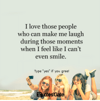 "make me laugh: I love those people  who can make me laugh  during those moments  when I feel like I can't  even smile  Type ""yes"" if you gree!  tesGat"