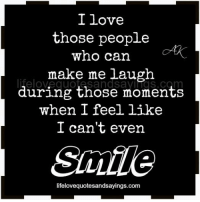 Love, Smile, and Com: I love  those people  who can  make me laugh  during those moments  when I feel like  I can't even  Smile  lifelovequotesandsayings.com