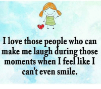 make me laugh: I love those people who can  make me laugh during those  moments when I feel like I  can't even smile.