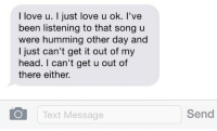 God, Head, and Love: I love u. I just love u ok. l've  been listening to that songu  were humming other day and  I just can't get it out of my  head. I can't get u out of  there either.  Text Message  Send dumbdaisies:  a guy literally said this so me and it is literally the sweetest thing anyone has ever said to me oh my god.