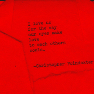 christopher: I love us  for the way  our eyes make  love  to each others  souls.  Christopher Poindexter