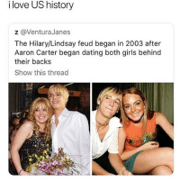 Dating, Girls, and Love: i love US history  z @VenturaJanes  The Hilary/Lindsay feud began in 2003 after  Aaron Carter began dating both girls behind  their backs  Show this thread follow @quirkyhumors they were voted 'Best Meme Page'