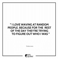 "#1981 #Funny Suggested by Rahul Yadav from New Delhi , India Try this out guys and tell us what happened! Have a great Weekend..!!!: "" I LOVE WAVING AT RANDOM  PEOPLE. BECAUSE FOR THE REST  OF THE DAY THEY'RE TRYING  TO FIGURE OUT WHO I WAS""  Unknown  epic  quotes #1981 #Funny Suggested by Rahul Yadav from New Delhi , India Try this out guys and tell us what happened! Have a great Weekend..!!!"