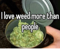 Weed: I love weed more than  people