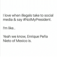 😂😂😂 . . . . Conservative America MakeAmericaGreatAgain American Gun Constitution Politics TrumpTrain President Capitalism HillaryClinton MikePence TeaParty Republican Military TrumpPence NotMyPresident Americafirst USA DonaldJTrump DonaldTrump Freedom Liberty Maga Trump2016 DefendDonald Government Election Partners @conservative_panda @reasonoveremotion @conservative.american2016 @conservativemovement: I love when illegals take to social  media & say #NotMyPresident.  I'm like.  Yeah we know, Enrique Peña  Nieto of Mexico is 😂😂😂 . . . . Conservative America MakeAmericaGreatAgain American Gun Constitution Politics TrumpTrain President Capitalism HillaryClinton MikePence TeaParty Republican Military TrumpPence NotMyPresident Americafirst USA DonaldJTrump DonaldTrump Freedom Liberty Maga Trump2016 DefendDonald Government Election Partners @conservative_panda @reasonoveremotion @conservative.american2016 @conservativemovement