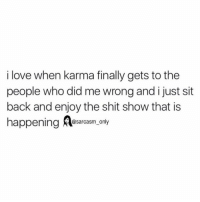 Finals, Funny, and Love: i love when karma finally gets to the  people who did me wrong and i just sit  back and enjoy the shit show that is  happening  sarcasm only ⠀