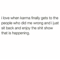 Karma: i love when karma finally gets to the  people who did me wrong and i just  sit back and enjoy the shit show  that is happening.