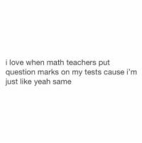lol @ the accuracy: i love when math teachers put  question marks on my tests cause i'm  just like yeah same lol @ the accuracy