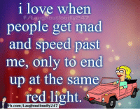 Love, Memes, and fb.com: i love when  people get mad  and speed past  me, only to end  up at the same  red light.  Laughoutloudly24  Fb.com/Laughoutloudly247 One of my greatest joys as a passenger when this happens. If we pull beside that car i just look over and give a wave, with a smirk on my face.