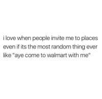 "Love, Walmart, and Random: i love when people invite me to places  even if its the most random thing ever  like ""aye come to walmart with me"""