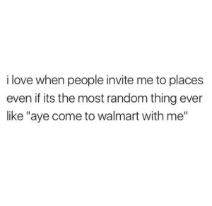 "aye: i love when people invite me to places  even if its the most random thing ever  like ""aye come to walmart with me"""