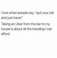 "Wanderlust ✨ is just not an option: I love when people say, ""quit your job  and just travel.""  Taking an Uber from the bar to my  house is about all the traveling l can  afford Wanderlust ✨ is just not an option"
