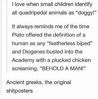 "Animals, Children, and Love: I love when small children identify  all quadripedal animals as ""doggy!""  35  It always reminds me of the time  Plato offered the definition of a  human as any ""featherless biped""  and Diogenes busted into the  Academy with a plucked chicken  screaming, ""BEHOLD A MAN!""  Ancient greeks, the original  shitposters"