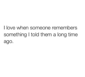 Love, Time, and Them: I love when someone remembers  something I told them a long time  ago.