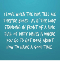 Bored, Dank, and Love: I LOVE WHEN THE KIDS TELL ME  THEY'RE BORED. AS IF THE LADY  STANDING IN FRONTOFA SINK  FULL OF DIRTY DISHES IS WHERE  YOU ao To GETIDEAS ABOUT  HOW TO HAVE A GooD TIME Seriously.