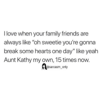 "Family, Friends, and Funny: I love when your family friends are  always like ""oh sweetie you're gonna  break some hearts one day"" like yeah  Aunt Kathy my own, 15 times now.  @sarcasm_only SarcasmOnly"