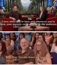Love, Parents, and Ellen: I love when you're here and whenever you're  here, your parents come and sitin the audience.  ellen  Seth: Thev literally drove me here todav.  ellen Parents