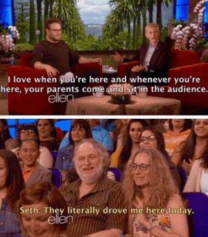 Seth Rogen's parents are wholesome: I love when you're here and whenever you're  here, your parents come and Sitin the audience.  elle  Seth: They literally drove me here todav.  ellen Seth Rogen's parents are wholesome