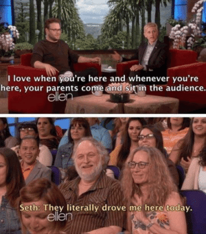 Love, Parents, and Ellen: I love when you're here and whenever you're  here, your parents come and sitin the audience.  ellen  Seth: They literally drove me here today.  ellen Wholesome parents