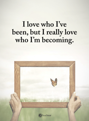 Love, Memes, and Been: I love who I've  been, but I reallv love  who I'm becoming.
