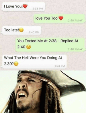 Funny, Love, and I Love You: I Love You!  2:38 PM  love You Too  2:40 PM  Too late!  2:40 PM  You Texted Me At 2:38, I Replied At  2:40  2:40 PM  What The Hell Were You Doing At  2.39?  241 PM 28 Funny Pictures Cant Stop Laughing 7