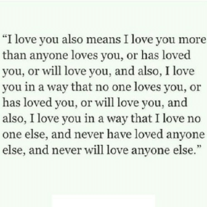 """https://iglovequotes.net/: """"I love you also means I love you more  than anyone loves you, or has loved  you, or will love you, and also, I love  you in a way that no one loves you, or  has loved you, or will love you, and  also, I love you in a way that I love no  one else, and never have loved anyone  else, and never will love anyone else."""" https://iglovequotes.net/"""