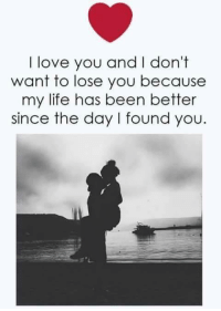 losing you: I love you and I don't  want to lose you because  my life has been better  since the day I found you.