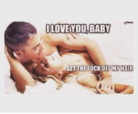 Love, I Love You, and Fuck: I LOVE YOU BABY  GETTHE FUCK OFFM HAIR