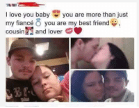 Best Friend, Dank, and Love: I love you baby you are more than just  my fiancé O you are my best friend  O,  cousin M and lover *banjo plucking*