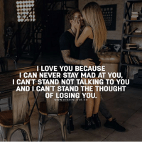 Love, Memes, and I Love You: I LOVE YOU BECAUSE  I CAN NEVER STAY MAD AT YOU,  I CAN'T STAND NOT TALKING TO YOU  AND I CAN'T STAND THE THOUGHT  OF LOSING YOU.  www. HIGHINLOVE.CO Tag Your Love ❤️