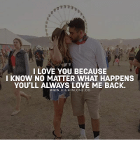 Love, Memes, and I Love You: I LOVE YOU BECAUSE  I KNOW NO MATTER WHAT HAPPENS  YOU'LL ALWAYS LOVE ME BACK.  www. HIG HIN LOVE, CO Tag Your Love ❤️